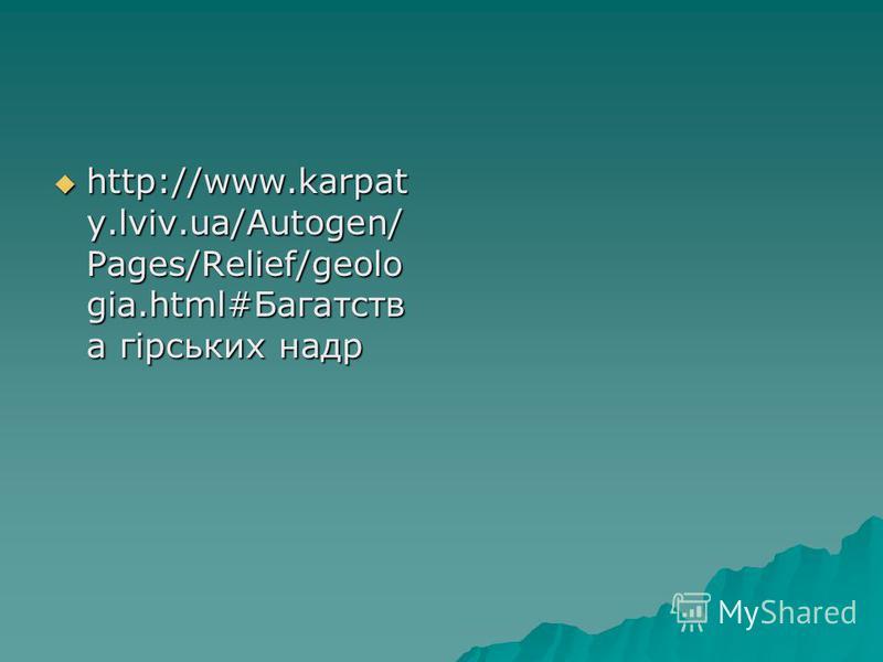 http://www.karpat y.lviv.ua/Autogen/ Pages/Relief/geolo gia.html#Багатств а гірських надр http://www.karpat y.lviv.ua/Autogen/ Pages/Relief/geolo gia.html#Багатств а гірських надр