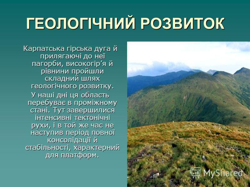 ГЕОЛОГІЧНИЙ РОЗВИТОК Карпатська гірська дуга й прилягаючі до неї пагорби, високогіря й рівнини пройшли складний шлях геологічного розвитку. Карпатська гірська дуга й прилягаючі до неї пагорби, високогіря й рівнини пройшли складний шлях геологічного р
