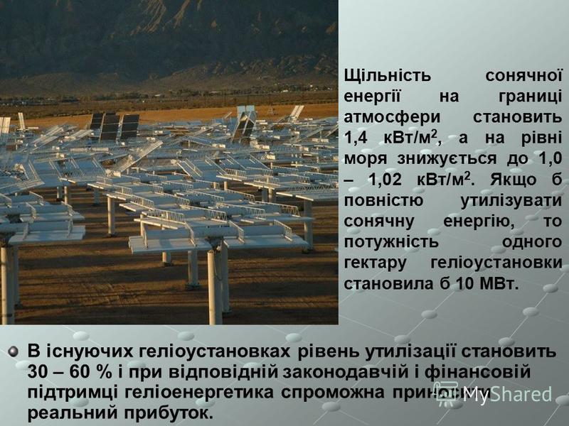 Щільність сонячної енергії на границі атмосфери становить 1,4 кВт/м 2, а на рівні моря знижується до 1,0 – 1,02 кВт/м 2. Якщо б повністю утилізувати сонячну енергію, то потужність одного гектару геліоустановки становила б 10 МВт. В існуючих геліоуста