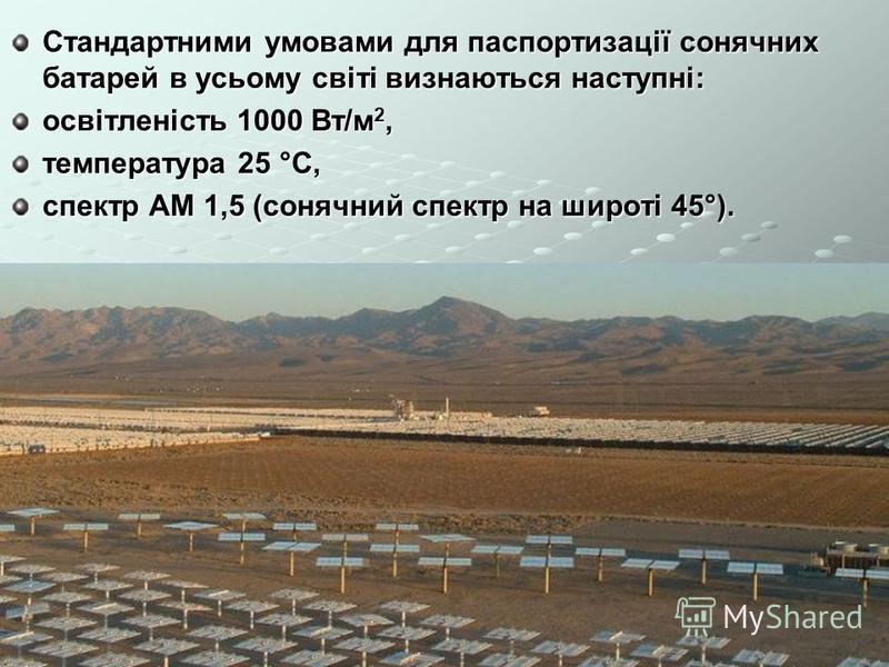 Стандартними умовами для паспортизації сонячних батарей в усьому світі визнаються наступні: освітленість 1000 Вт/м 2, температура 25 °C, спектр АМ 1,5 (сонячний спектр на широті 45°).