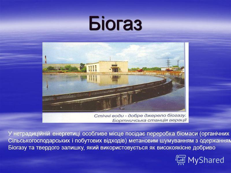Біогаз У нетрадиційній енергетиці особливе місце посідає переробка біомаси (органічних Сільськогосподарських і побутових відходів) метановим шумуванням з одержанням Біогазу та твердого залишку, який використовується як високоякісне добриво