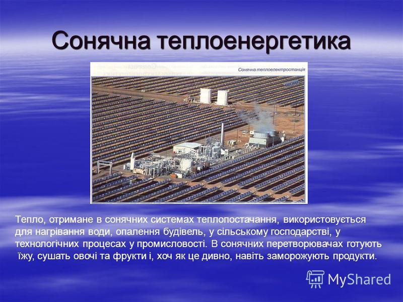 Сонячна теплоенергетика Тепло, отримане в сонячних системах теплопостачання, використовується для нагрівання води, опалення будівель, у сільському господарстві, у технологічних процесах у промисловості. В сонячних перетворювачах готують їжу, сушать о