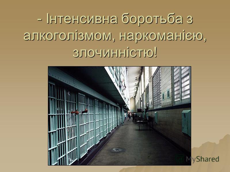 - Інтенсивна боротьба з алкоголізмом, наркоманією, злочинністю!
