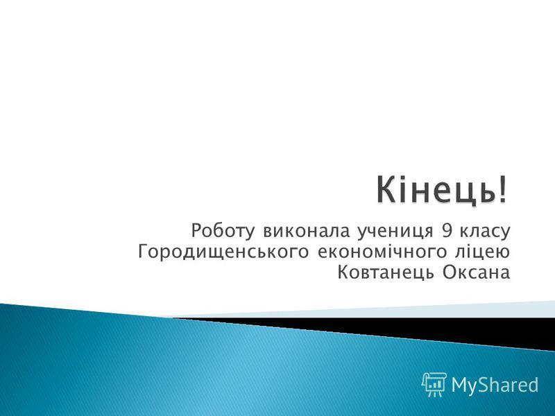 Роботу виконала учениця 9 класу Городищенського економічного ліцею Ковтанець Оксана