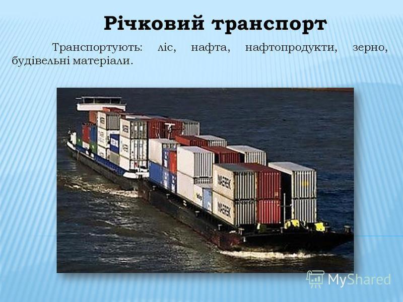Річковий транспорт Транспортують: ліс, нафта, нафтопродукти, зерно, будівельні матеріали.