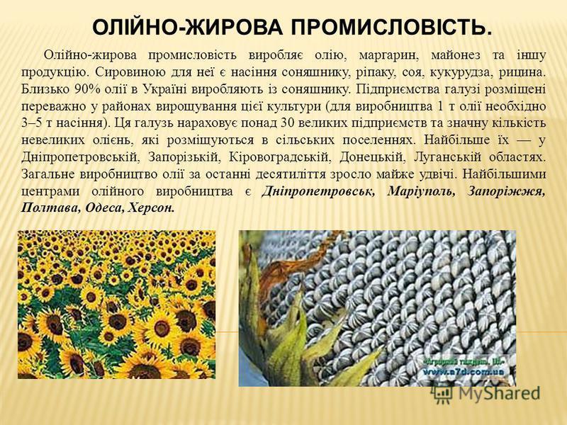 ОЛІЙНО-ЖИРОВА ПРОМИСЛОВІСТЬ. Олійно-жирова промисловість виробляє олію, маргарин, майонез та іншу продукцію. Сировиною для неї є насіння соняшнику, ріпаку, соя, кукурудза, рицина. Близько 90% олії в Україні виробляють із соняшнику. Підприємства галуз
