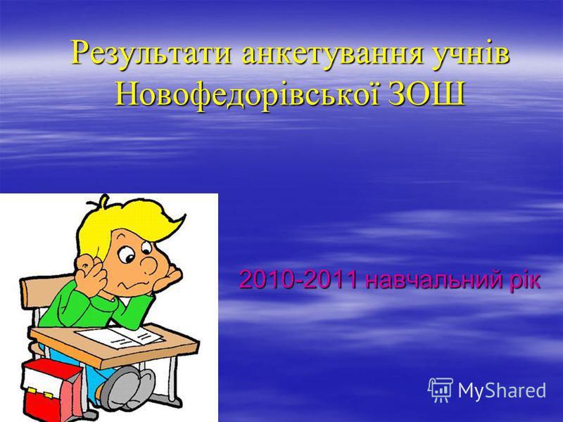 Результати анкетування учнів Новофедорівської ЗОШ 2010-2011 навчальний рік