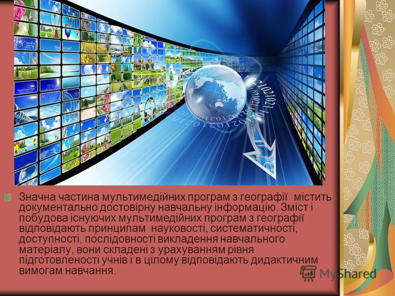 Значна частина мультимедійних програм з географії містить документально достовірну навчальну інформацію. Зміст і побудова існуючих мультимедійних програм з географії відповідають принципам науковості, систематичності, доступності, послідовності викла