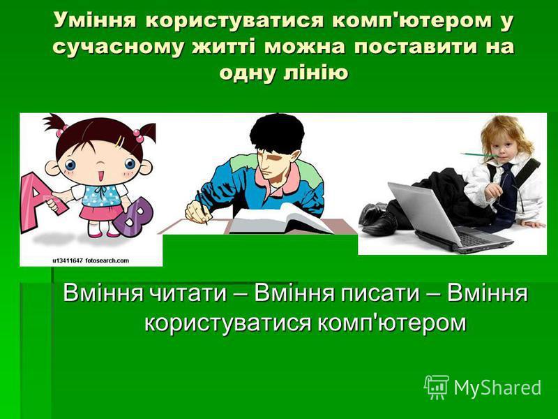 Уміння користуватися комп'ютером у сучасному житті можна поставити на одну лінію Вміння читати – Вміння писати – Вміння користуватися комп'ютером
