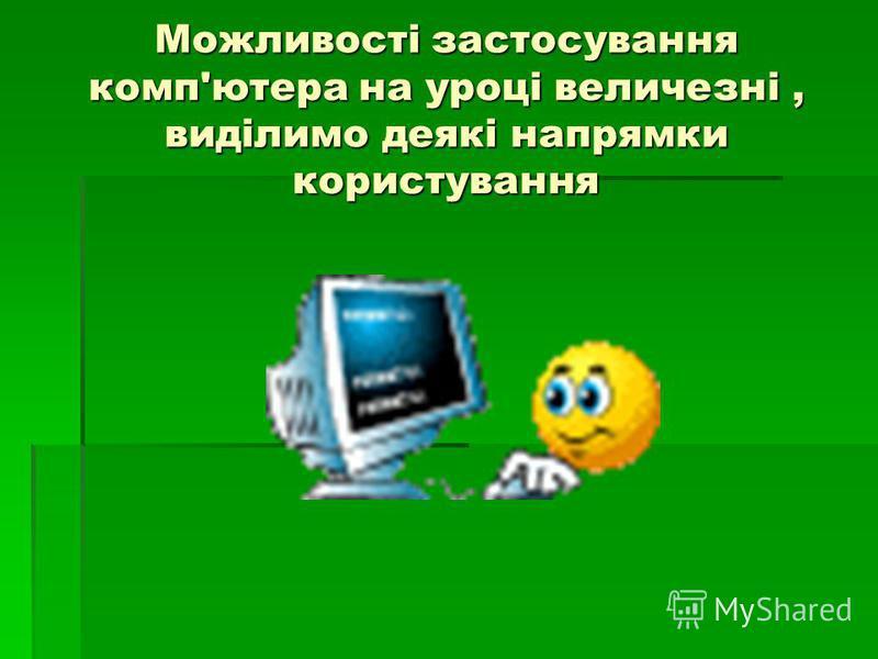 Можливості застосування комп'ютера на уроці величезні, виділимо деякі напрямки користування