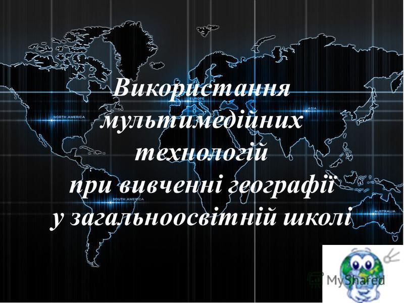 Використання мультимедійних технологій при вивченні географії у загальноосвітній школі