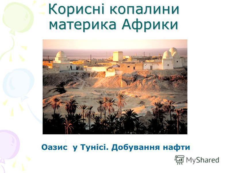 Корисні копалини материка Африки Оазис у Тунісі. Добування нафти