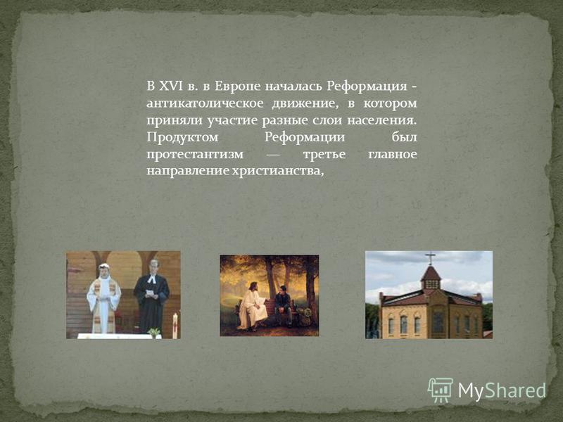 В XVI в. в Европе началась Реформация - антикатолическое движение, в котором приняли участие разные слои населения. Продуктом Реформации был протестантизм третье главное направление христианства,