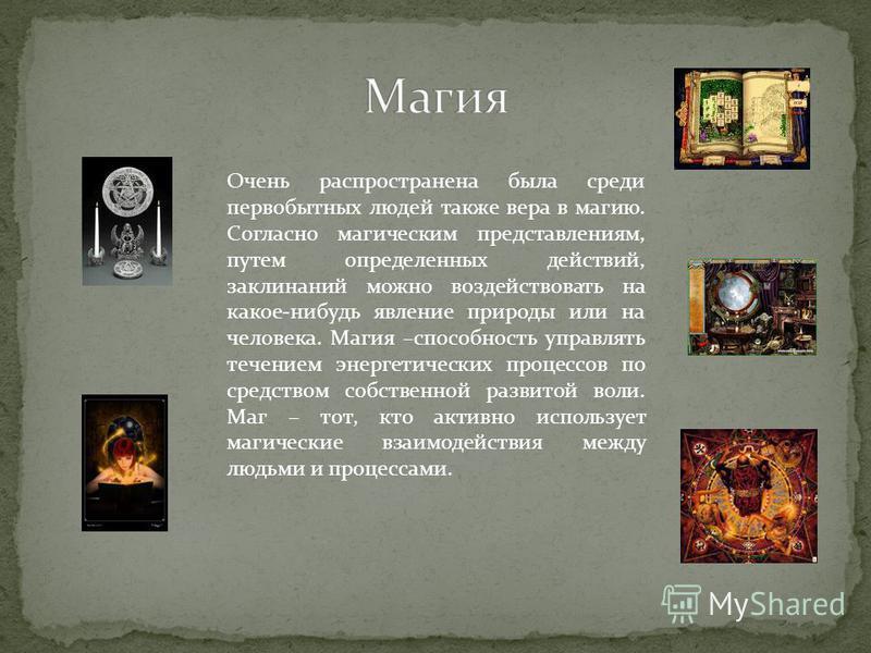 Очень распространена была среди первобытных людей также вера в магию. Согласно магическим представлениям, путем определенных действий, заклинаний можно воздействовать на какое-нибудь явление природы или на человека. Магия –способность управлять течен