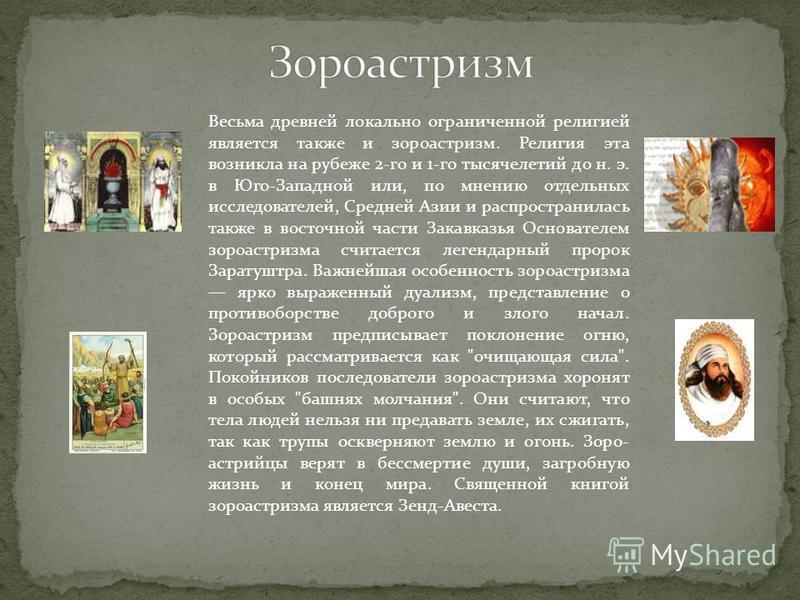 Весьма древней локально ограниченной религией является также и зороастризм. Религия эта возникла на рубеже 2-го и 1-го тысячелетий до н. э. в Юго-Западной или, по мнению отдельных исследователей, Средней Азии и распространилась также в восточной част