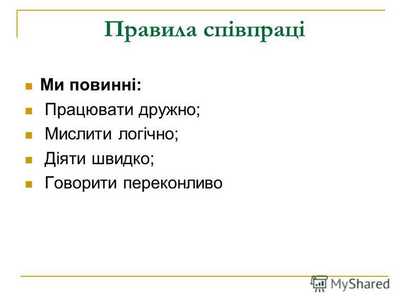Правила співпраці Ми повинні: Працювати дружно; Мислити логічно; Діяти швидко; Говорити переконливо