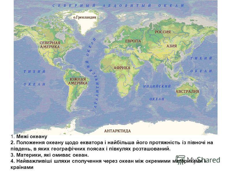 1. Межі океану 2. Положення океану щодо екватора і найбільша його протяжність із півночі на південь, в яких географічних поясах і півкулях розташований. 3. Материки, які омиває океан. 4. Найважливіші шляхи сполучення через океан між окремими материка