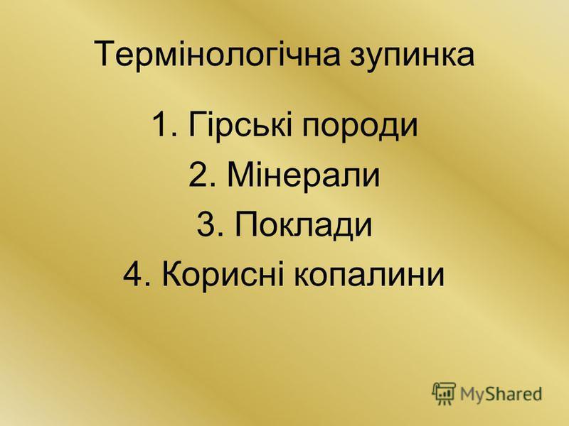 Термінологічна зупинка 1.Гірські породи 2.Мінерали 3.Поклади 4.Корисні копалини