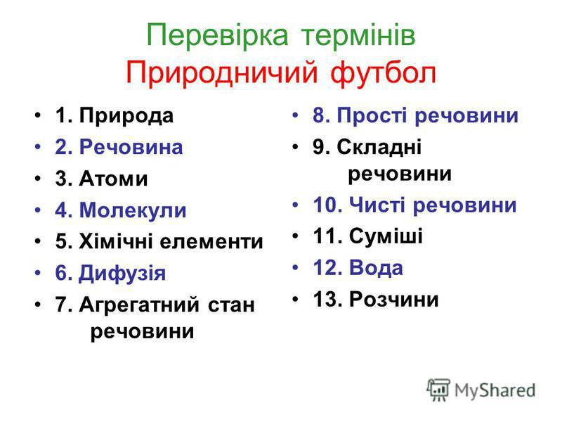 Перевірка термінів Природничий футбол 1. Природа 2. Речовина 3. Атоми 4. Молекули 5. Хімічні елементи 6. Дифузія 7. Агрегатний стан речовини 8. Прості речовини 9. Складні речовини 10. Чисті речовини 11. Суміші 12. Вода 13. Розчини