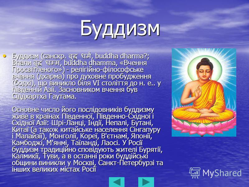 Буддизм Буддизм Буддизм (санскр., buddha dharma?; Впали, buddha dhamma, «Вчення Просвітленого») - релігійно-філософське вчення (дхарма) про духовне пробудження (бодхі), що виникло біля VI століття до н. е.. у південній Азії. Засновником вчення був Сі