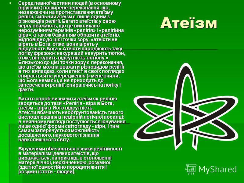 Атеїзм Атеїзм Серед певної частини людей (в основному віруючих) поширене переконання, що, незважаючи на протиставлення атеїзму релігії, сильний атеїзм є лише одним з різновидів релігії. Багато атеїстів у свою чергу вважають, що це викликано нерозумін