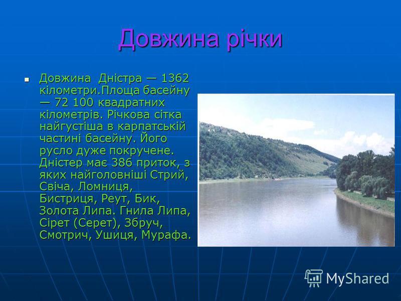 Довжина річки Довжина Дністра 1362 кілометри.Площа басейну 72 100 квадратних кілометрів. Річкова сітка найгустіша в карпатській частині басейну. Його русло дуже покручене. Дністер має 386 приток, з яких найголовніші Стрий, Свіча, Ломниця, Бистриця, Р