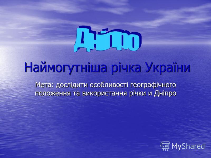 Наймогутніша річка України Мета: дослідити особливості географічного положення та використання річки и Дніпро