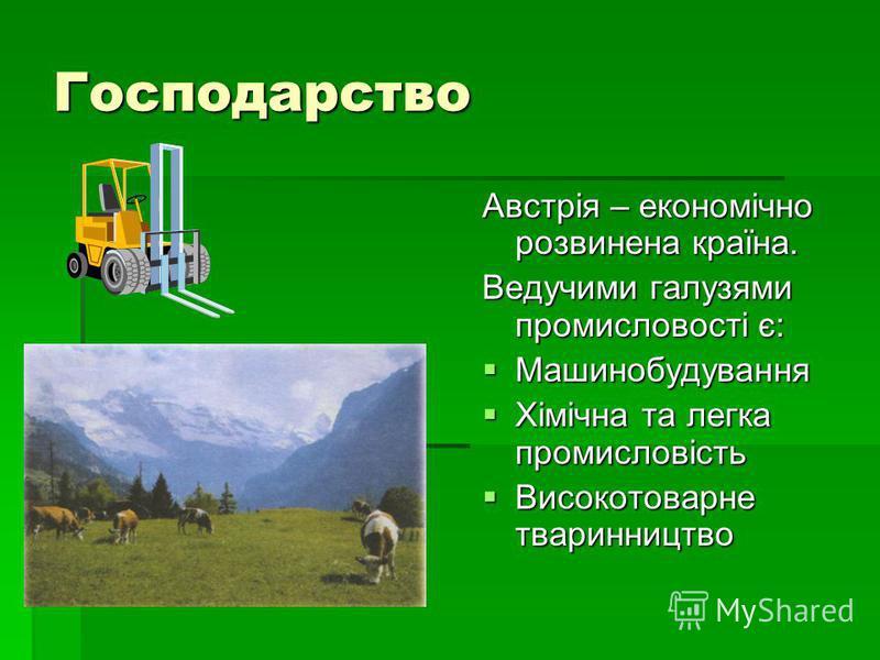 Господарство Австрія – економічно розвинена країна. Ведучими галузями промисловості є: Машинобудування Машинобудування Хімічна та легка промисловість Хімічна та легка промисловість Високотоварне тваринництво Високотоварне тваринництво