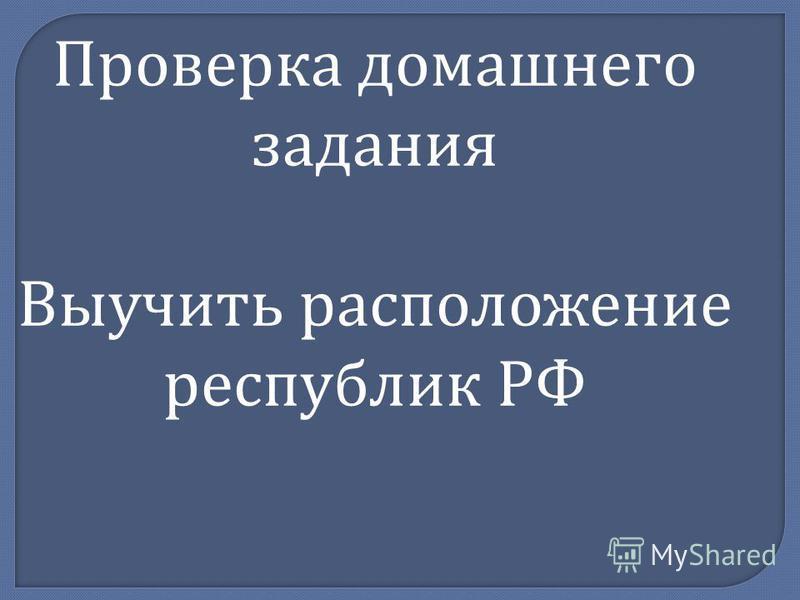 Проверка домашнего задания Выучить расположение республик РФ