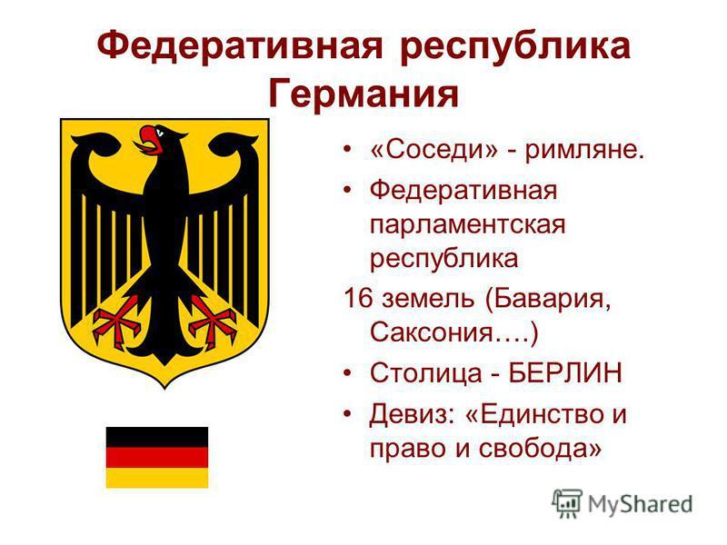 Федеративная республика Германия «Соседи» - римляне. Федеративная парламентская республика 16 земель (Бавария, Саксония….) Столица - БЕРЛИН Девиз: «Единство и право и свобода»