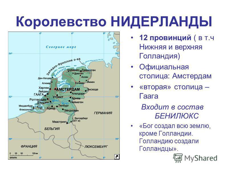 Королевство НИДЕРЛАНДЫ 12 провинций ( в т.ч Нижняя и верхняя Голландия) Официальная столица: Амстердам «вторая» столица – Гаага Входит в состав БЕНИЛЮКС «Бог создал всю землю, кроме Голландии. Голландию создали Голландцы».