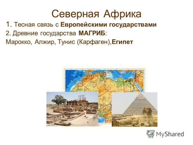 Северная Африка 1. Тесная связь с Европейскими государствами 2. Древние государства МАГРИБ: Марокко, Алжир, Тунис (Карфаген),Египет
