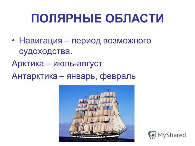 ПОЛЯРНЫЕ ОБЛАСТИ Навигация – период возможного судоходства. Арктика – июль-август Антарктика – январь, февраль