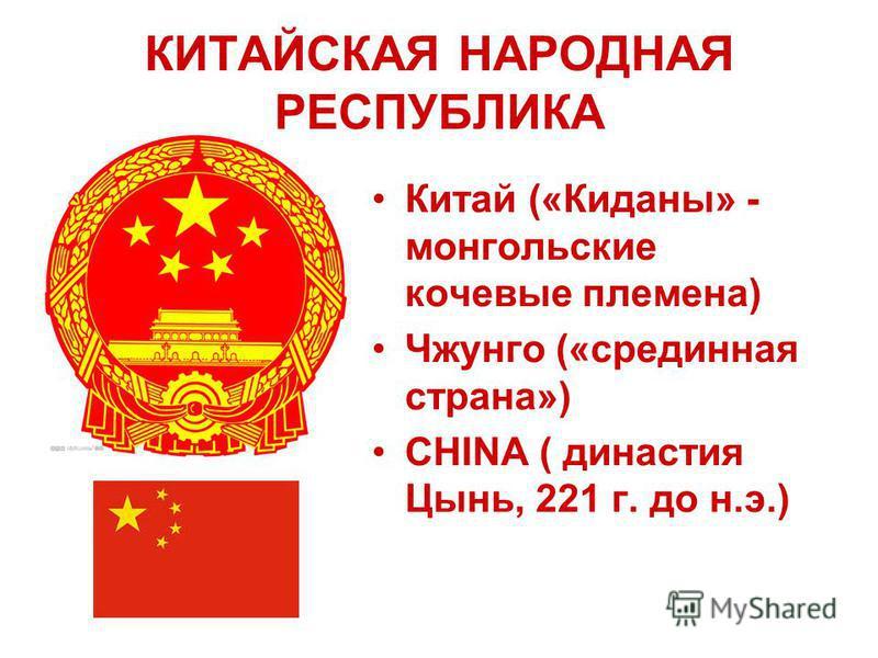 КИТАЙСКАЯ НАРОДНАЯ РЕСПУБЛИКА Китай («Киданы» - монгольские кочевые племена) Чжунго («срединная страна») CHINA ( династия Цынь, 221 г. до н.э.)