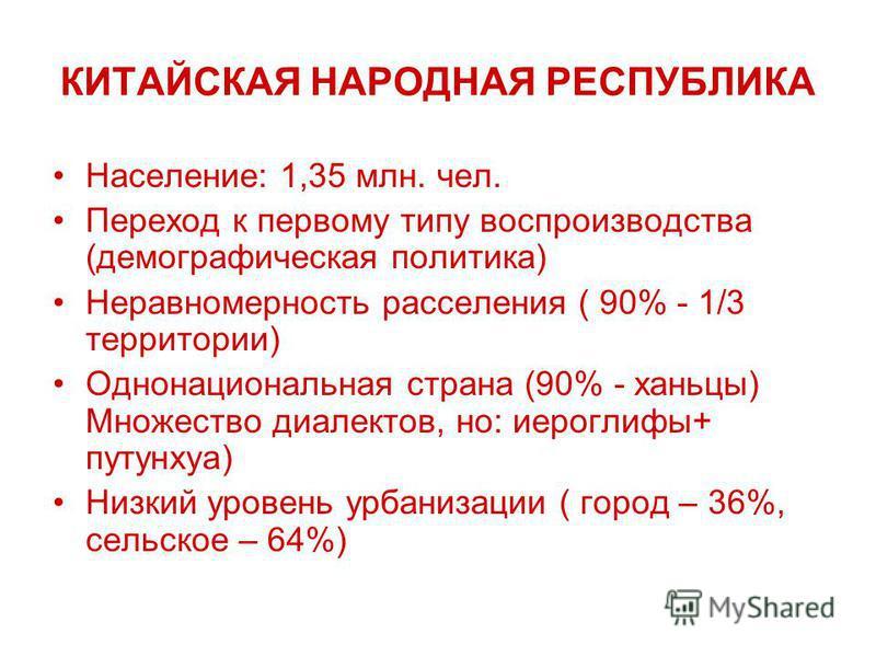 КИТАЙСКАЯ НАРОДНАЯ РЕСПУБЛИКА Население: 1,35 млн. чел. Переход к первому типу воспроизводства (демографическая политика) Неравномерность расселения ( 90% - 1/3 территории) Однонациональная страна (90% - ханьцы) Множество диалектов, но: иероглифы+ пу