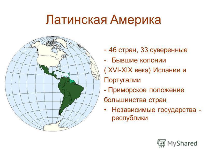 - 46 стран, 33 суверенные -Бывшие колонии ( XVI-XIX века) Испании и Португалии - Приморское положение большинства стран Независимые государства - республики