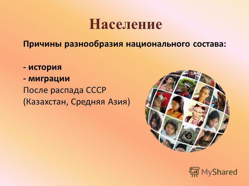 Население Причины разнообразия национального состава: - история - миграции После распада СССР (Казахстан, Средняя Азия)