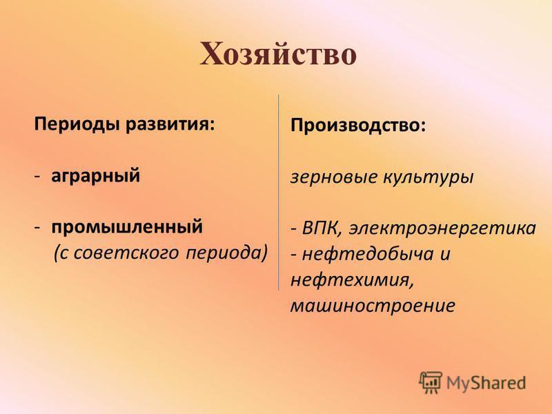 Хозяйство Периоды развития: -аграрный -промышленный (с советского периода) Производство: зерновые культуры - ВПК, электроэнергетика - нефтедобыча и нефтехимия, машиностроение