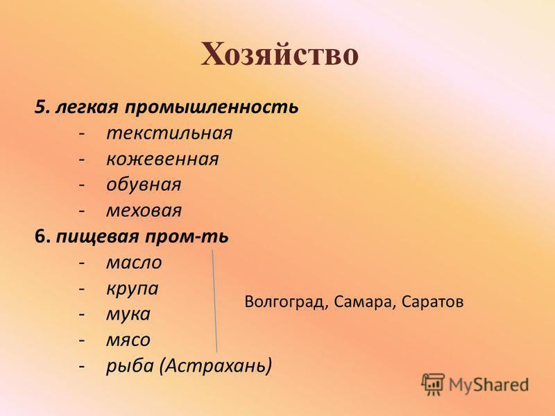 Хозяйство 5. легкая промышленность -текстильная -кожевенная -обувная -меховая 6. пищевая пром-ть -масло -крупа -мука -мясо -рыба (Астрахань) Волгоград, Самара, Саратов