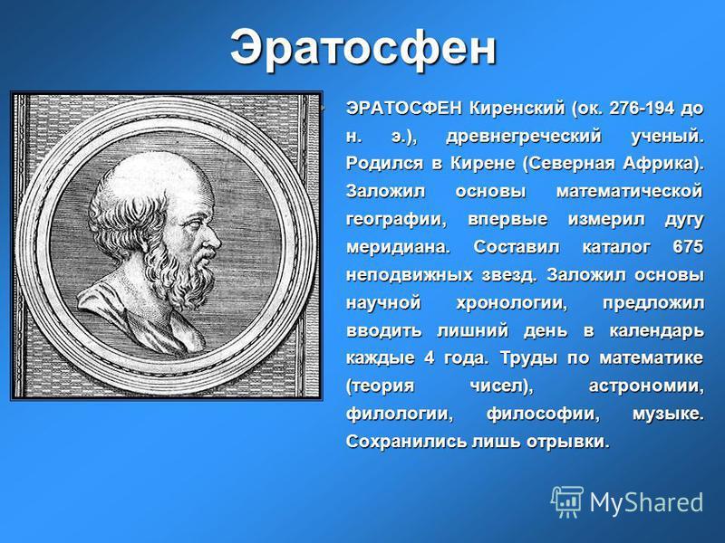 Эратосфен ЭРАТОСФЕН Киренский (ок. 276-194 до н. э.), древнегреческий ученый. Родился в Кирене (Северная Африка). Заложил основы математической географии, впервые измерил дугу меридиана. Составил каталог 675 неподвижных звезд. Заложил основы научной