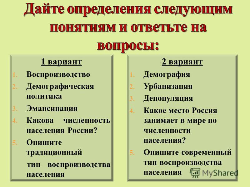 1 вариант 1. Воспроизводство 2. Демографическая политика 3. Эмансипация 4. Какова численность населения России? 5. Опишите традиционный тип воспроизводства населения 2 вариант 1. Демография 2. Урбанизация 3. Депопуляция 4. Какое место Россия занимает