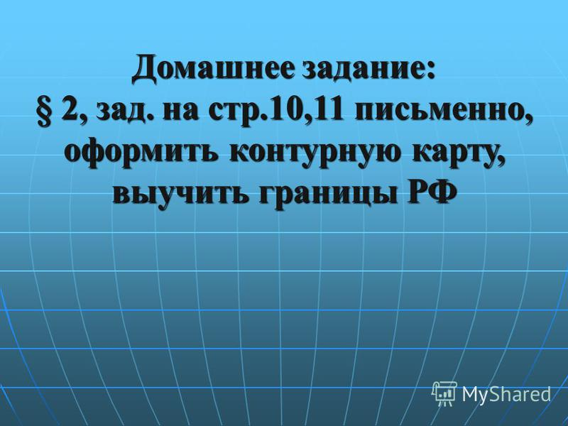 Домашнее задание: § 2, зад. на стр.10,11 письменно, оформить контурную карту, выучить границы РФ