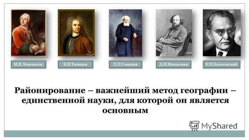 М.В.Ломоносов В.Н.Татищев П.П.Семенов Д.И.Менделеев Н.Н.Колосовский Районирование – важнейший метод географии – единственной науки, для которой он является основным