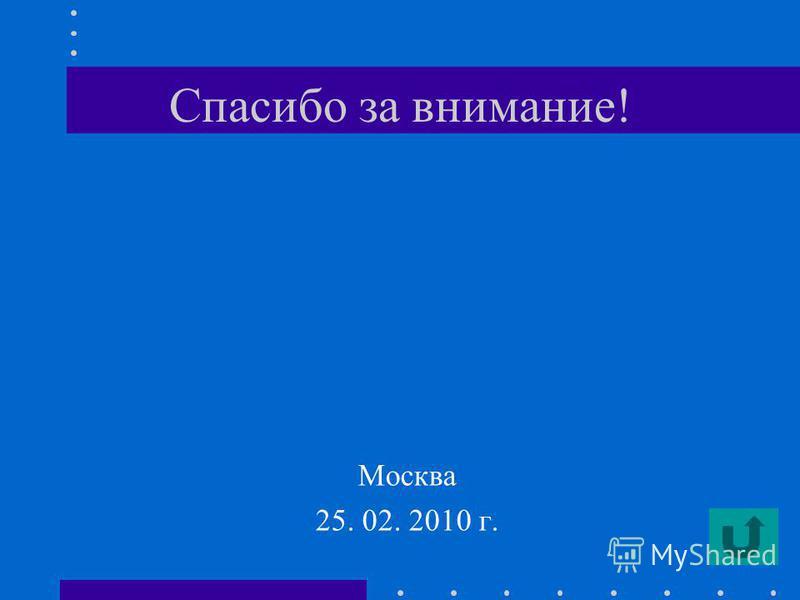 Спасибо за внимание! Москва 25. 02. 2010 г.