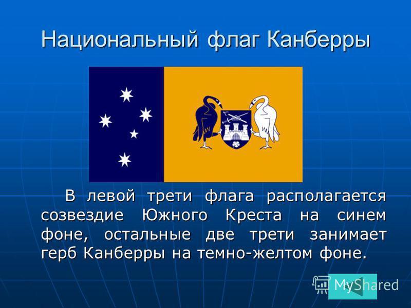 Национальный флаг Канберры В левой трети флага располагается созвездие Южного Креста на синем фоне, остальные две трети занимает герб Канберры на темно-желтом фоне. В левой трети флага располагается созвездие Южного Креста на синем фоне, остальные дв