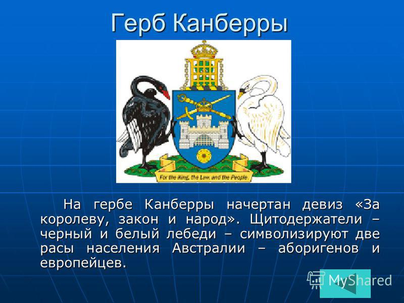 Герб Канберры На гербе Канберры начертан девиз «За королеву, закон и народ». Щитодержатели – черный и белый лебеди – символизируют две расы населения Австралии – аборигенов и европейцев. На гербе Канберры начертан девиз «За королеву, закон и народ».