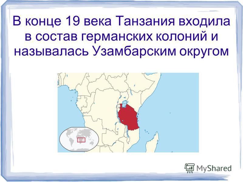 В конце 19 века Танзания входила в состав германских колоний и называлась Узамбарским округом
