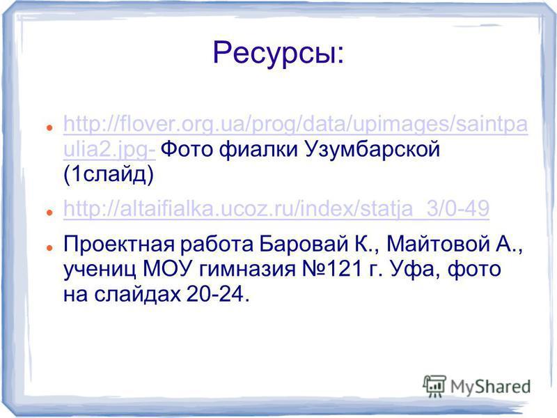 Ресурсы: http://flover.org.ua/prog/data/upimages/saintpa ulia2.jpg- Фото фиалки Узумбарской (1 слайд) http://flover.org.ua/prog/data/upimages/saintpa ulia2.jpg- http://altaifialka.ucoz.ru/index/statja_3/0-49 Проектная работа Баровай К., Майтовой А.,