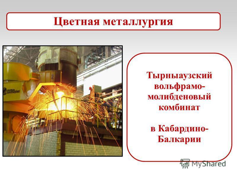 Тырныаузский вольфрамо- молибденовый комбинат в Кабардино- Балкарии Цветная металлургия