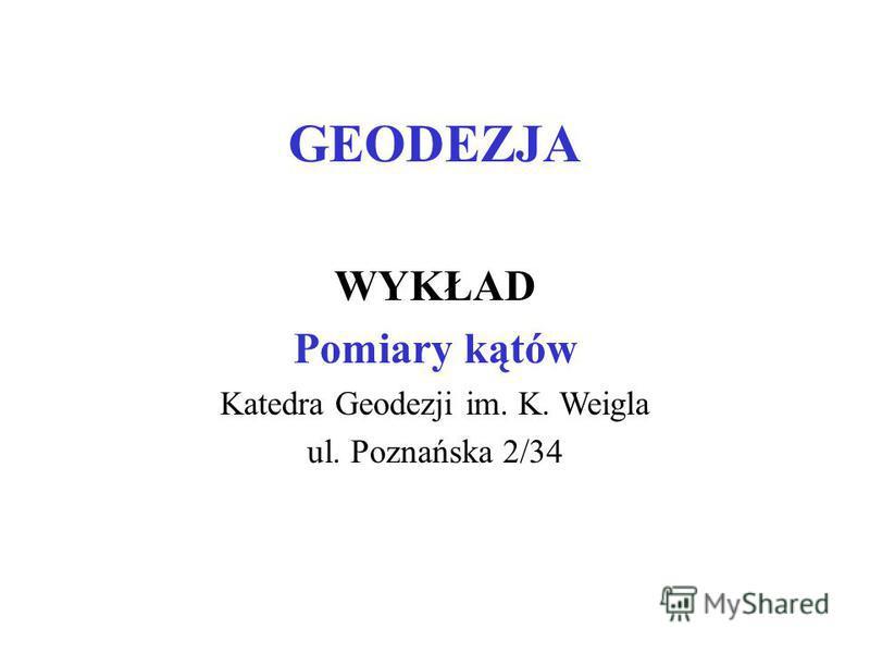 GEODEZJA WYKŁAD Pomiary kątów Katedra Geodezji im. K. Weigla ul. Poznańska 2/34